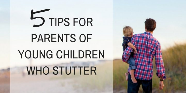 5 Tips for Parents of Young Children Who Stutter